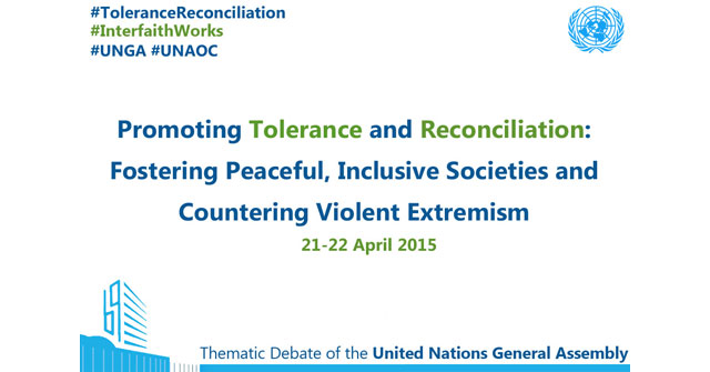 """Member States and Faith Leaders Gather at a High-Level Thematic Debate to Discuss """"Promoting Tolerance and Reconciliation, Fostering Peaceful, Inclusive Societies and Countering Violent Extremism"""" on 21-22 April, 2015"""